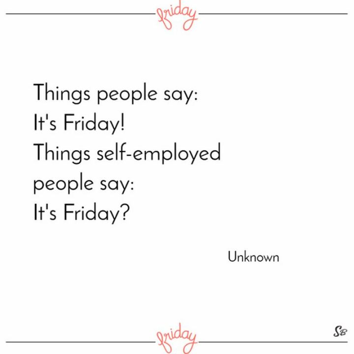 """47 Friday Quotes - """"Things people say: It's Friday! Things self-employed people say: It's Friday?"""" - Anonymous"""