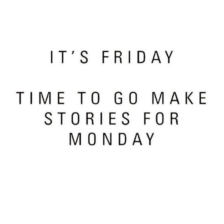 """47 Friday Quotes - """"It's Friday! Time to go make stories for Monday."""" - Anonymous"""