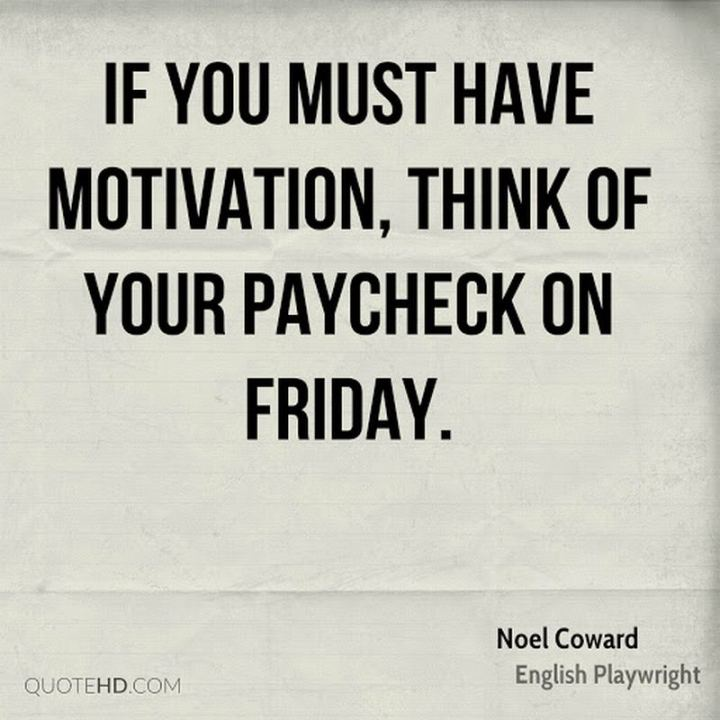 """47 Friday Quotes - """"If you must have motivation, think of your paycheck on Friday."""" - Noel Coward"""