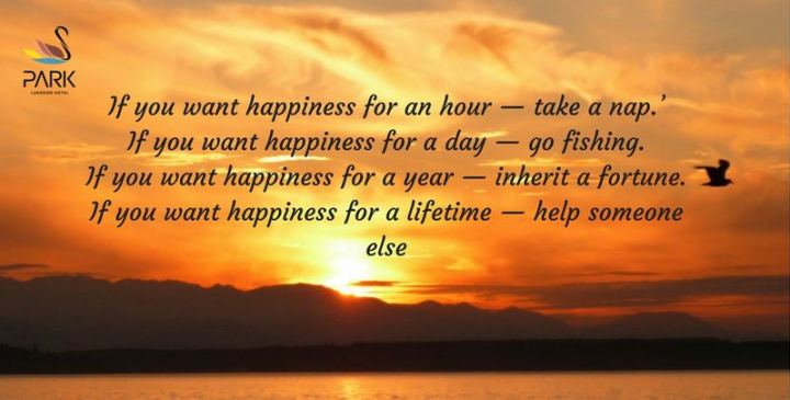 "53 Happy Quotes - ""If you want happiness for an hour - take a nap. If you want happiness for a day - go fishing. If you want happiness for a year - inherit a fortune. If you want happiness for a lifetime - help someone else."" - Chinese Proverb"