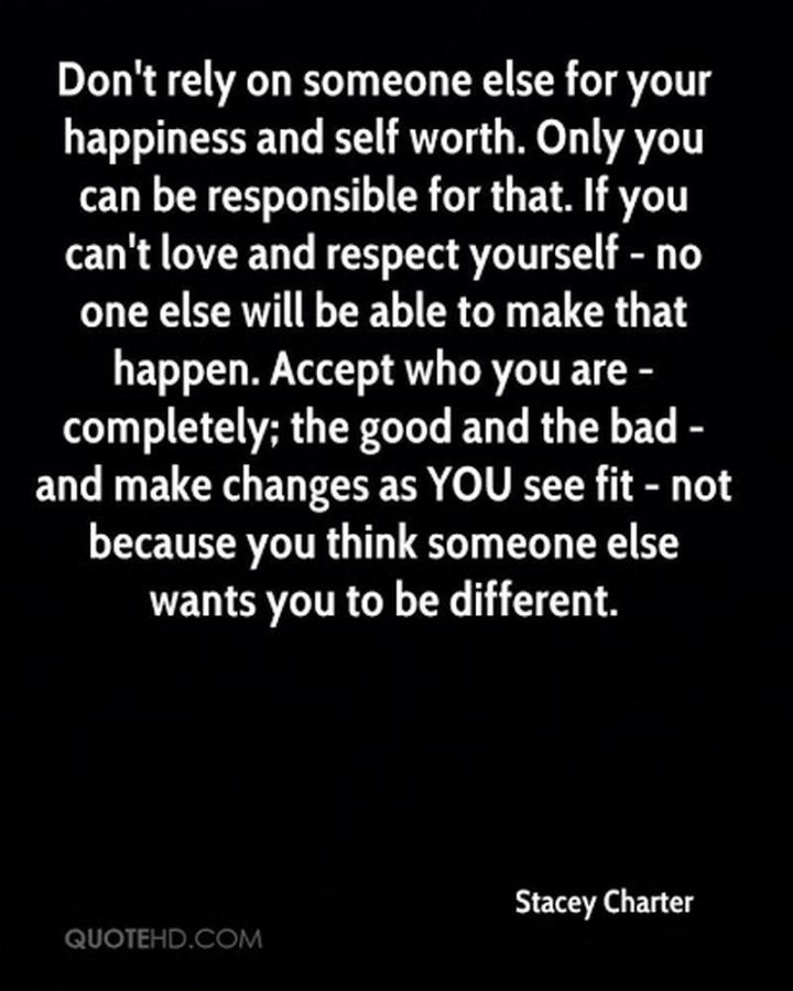 "53 Happy Quotes - ""Don't rely on someone else for your happiness and self-worth. Only you can be responsible for that. If you can't love and respect yourself - no one else will be able to make that happen. Accept who you are - completely; the good and the bad - and make changes as you see fit - not because you think someone else wants you to be different."" - Stacey Charter"