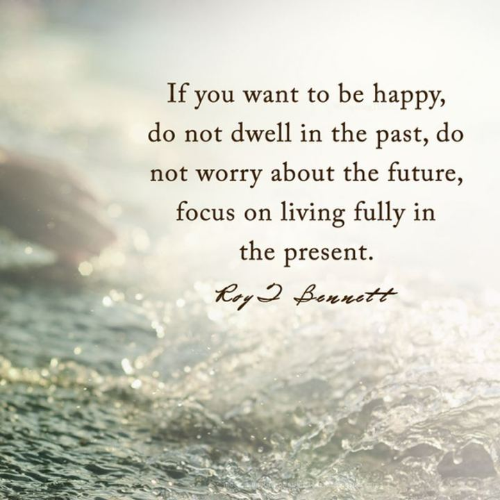 "53 Happy Quotes - ""If you want to be happy, do not dwell in the past, do not worry about the future, focus on living fully in the present."" -  Roy T. Bennett"
