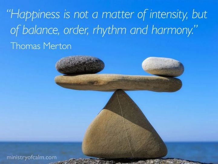 "53 Happy Quotes - ""Happiness is not a matter of intensity but of balance, order, rhythm, and harmony."" - Thomas Merton"