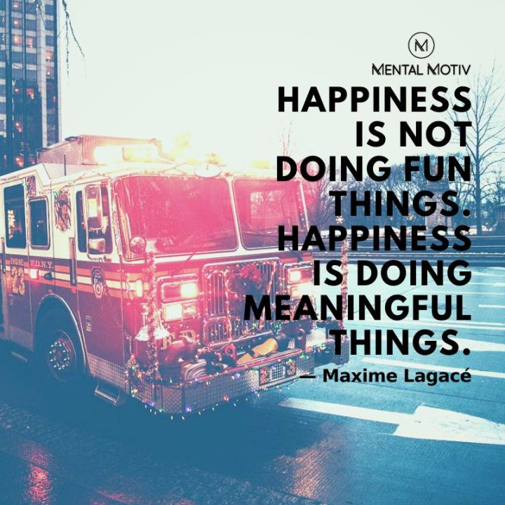 "53 Happy Quotes - ""Happiness is not doing fun things. Happiness is doing meaningful things."" - Maxime Lagacé"