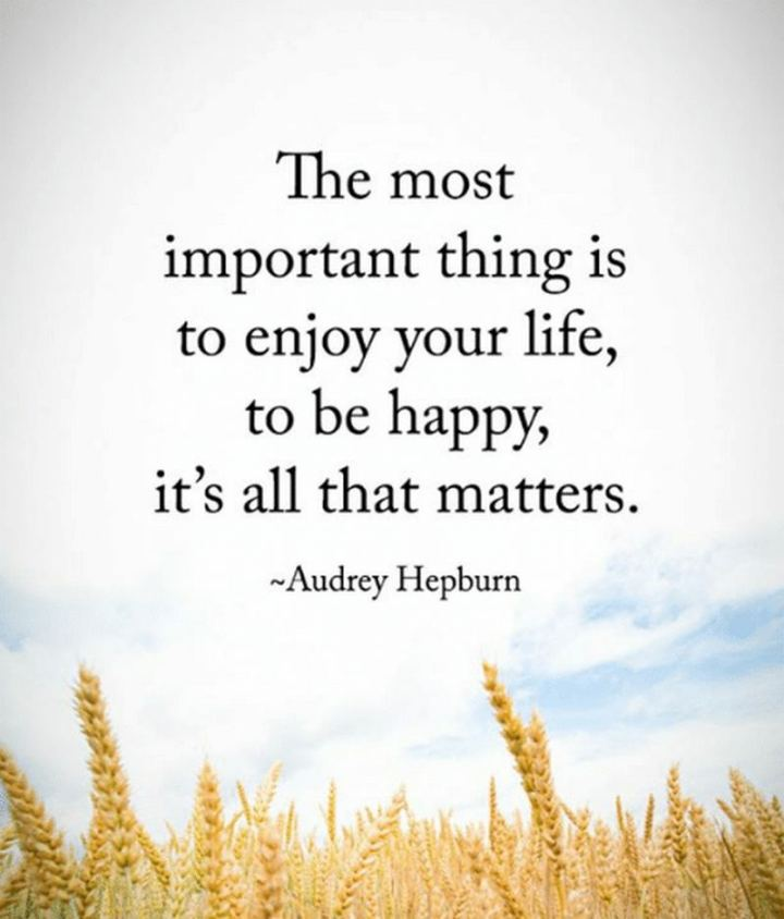 "53 Happy Quotes - ""The most important thing is to enjoy your life - to be happy. It's all that matters."" - Audrey Hepburn​"
