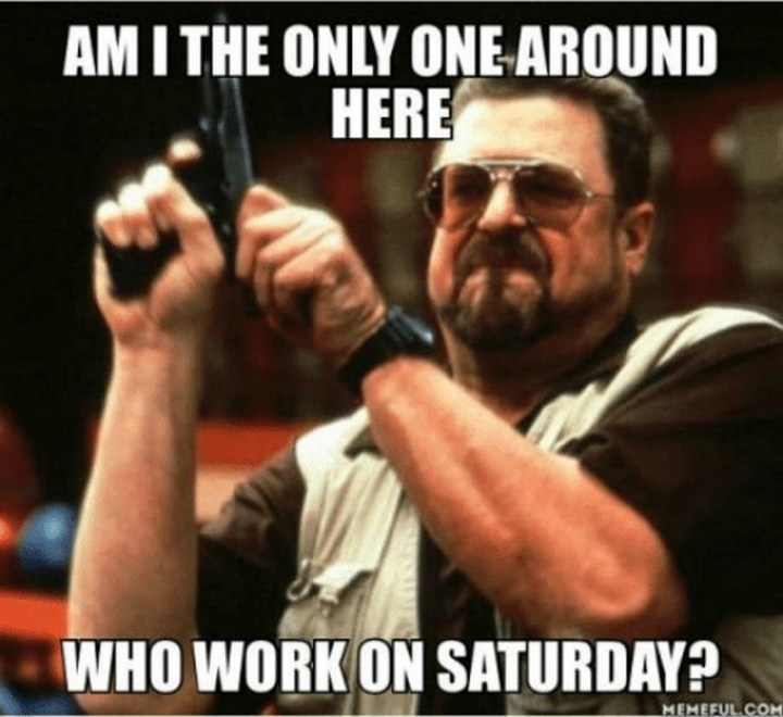 "101 Saturday Memes - ""Am I the only around here who work on Saturday?"""