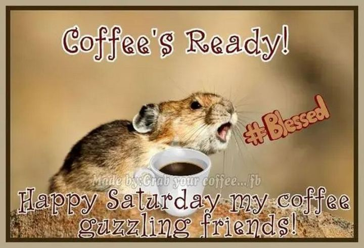 "101 Saturday Memes - ""Coffee's ready! Happy Saturday my coffee guzzling friends!"""