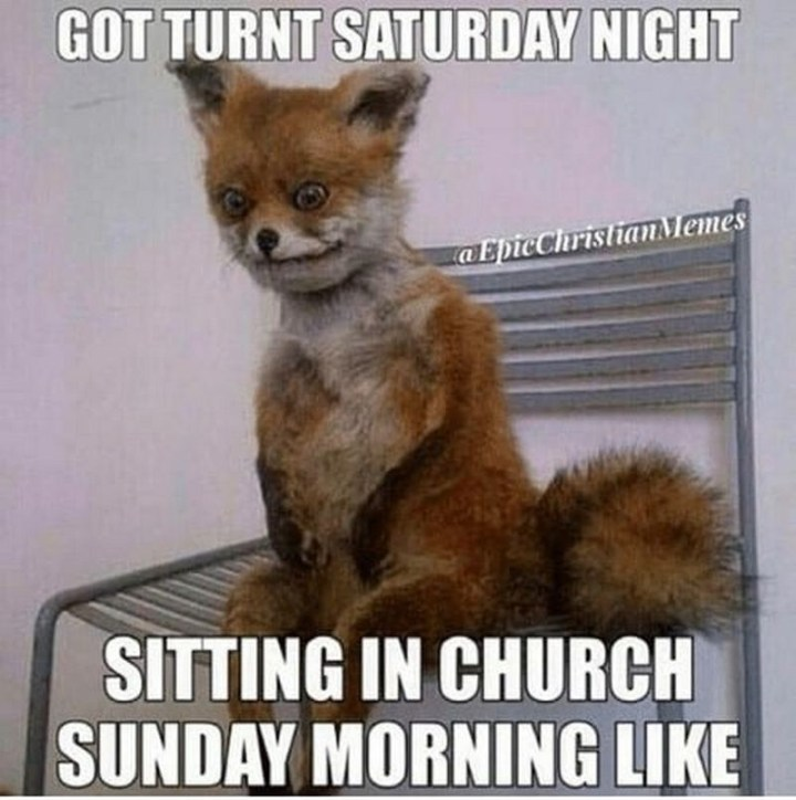 "101 Saturday Memes - ""Got turnt Saturday night. Sitting in church Sunday morning like."""
