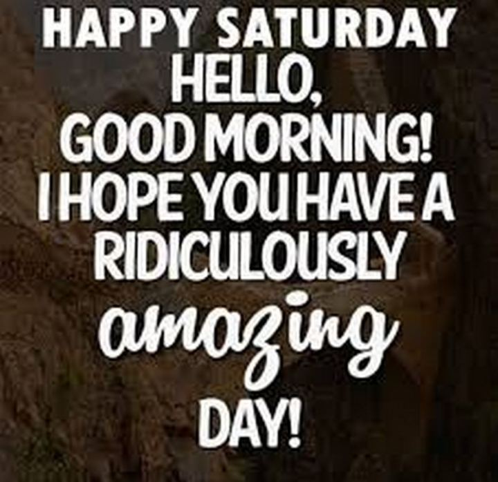 "101 Saturday Memes - ""Happy Saturday. Hello, good morning! I hope you have a ridiculously amazing day!"""