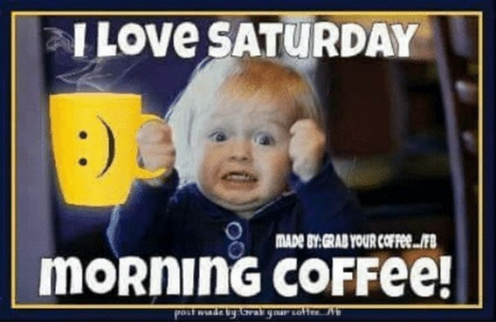 "101 Saturday Memes - ""I love Saturday morning coffee!"""