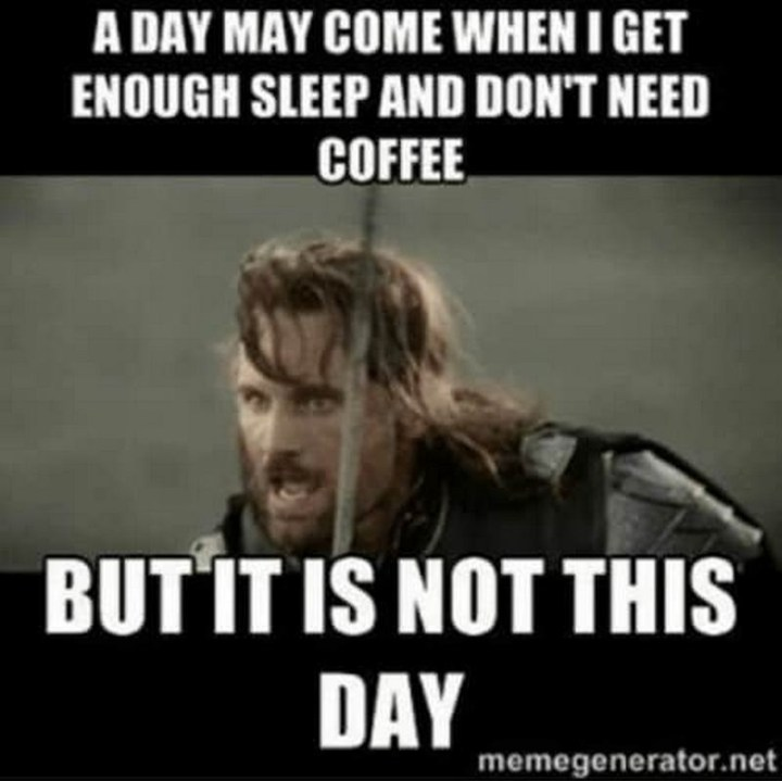"101 Saturday Memes - ""A day may come when I get enough sleep and don't need coffee but it is not this day."""