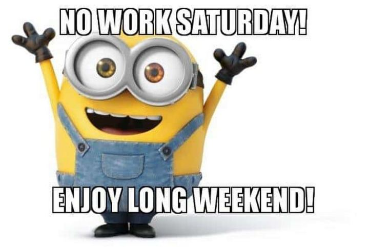 "101 Saturday Memes - ""No work Saturday! Enjoy the long weekend!"""