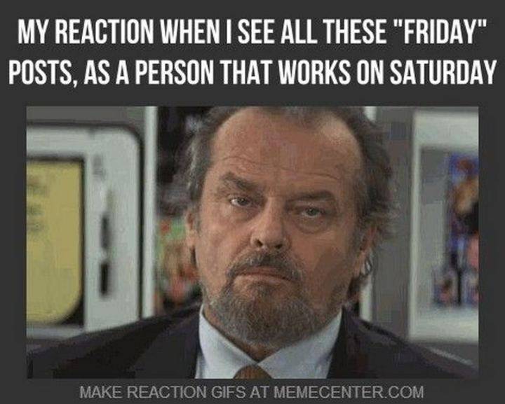 "101 Saturday Memes - ""My reaction when I see all these ""Friday"" posts, as a person that works on Saturday."""
