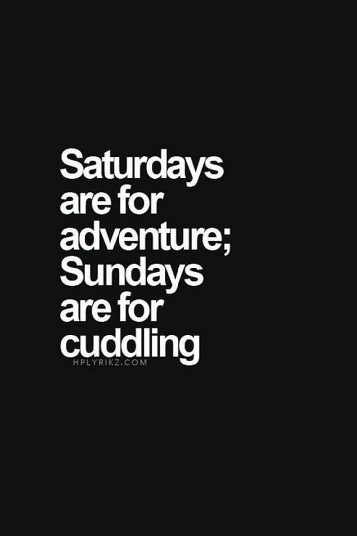 "101 Saturday Memes - ""Saturdays are for adventure; Sundays are for cuddling."""