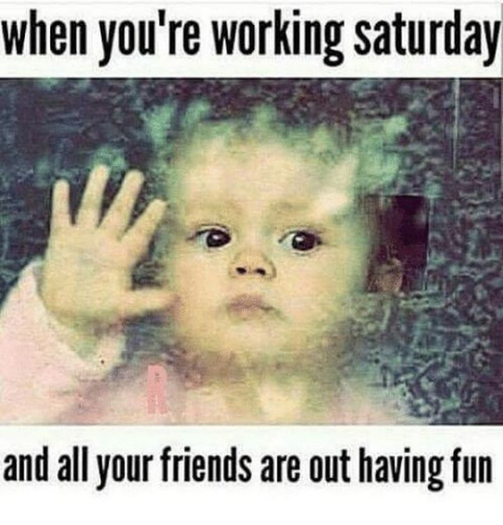 "101 Saturday Memes - ""When you're working Saturday and all your friends are out having fun."""
