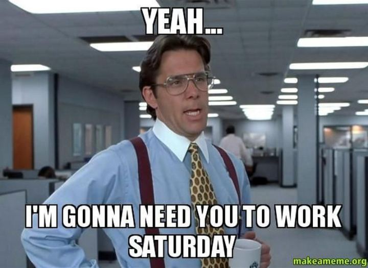 "101 Saturday Memes - ""Yeah...I'm gonna need you to work Saturday."""