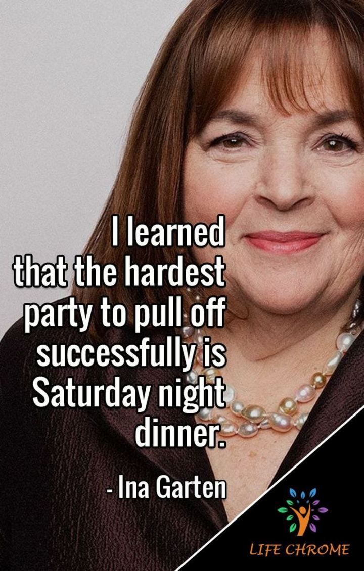"""59 Saturday Quotes - """"I learned that the hardest party to pull off successfully is Saturday night dinner."""" - Ina Garten"""