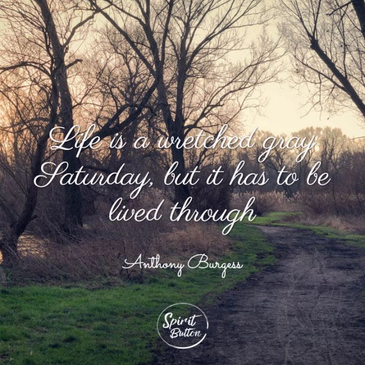 """59 Saturday Quotes - """"Life is a wretched gray Saturday, but it has to be lived through."""" - Anthony Burgess"""