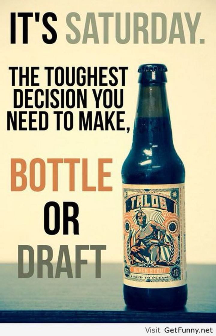 """59 Saturday Quotes - """"It's Saturday. The toughest decision you need to make, bottle or draft."""" - Unknown"""