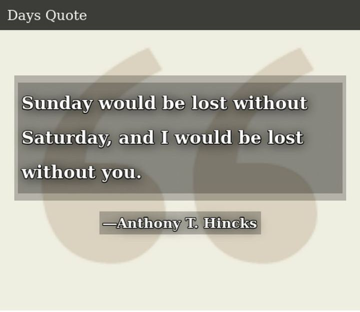 """59 Saturday Quotes - """"Sunday would be lost without Saturday, and I would be lost without you."""" - Anthony T. Hincks"""