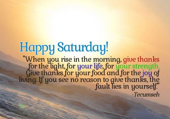 """59 Saturday Quotes - """"Happy Saturday! When you rise in the morning, give thanks for the light, for your life, for your strength. Give thanks for your food and for the joy of living. If you see no reason to give thanks, the fault lies in yourself."""" - Tecumseh"""