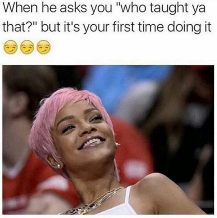 "79 Sex Memes - ""When he asks you 'who taught ya that?' but it's your first time doing it."""