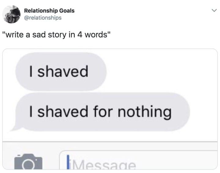 "79 Sex Memes - ""Write a sad story in 4 words: I shaved, I shaved for nothing."""