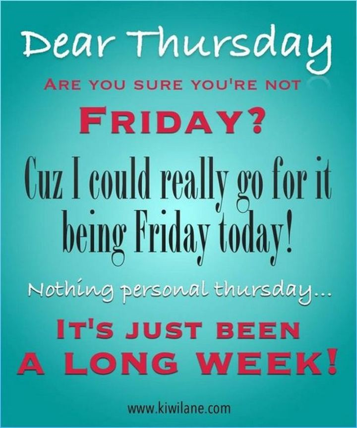 "101 Thursday Memes - ""Dear Thursday, are you sure you're not Friday? Cuz I could really go for it being Friday today! Nothing personal Thursday...It's just been a long week!"""