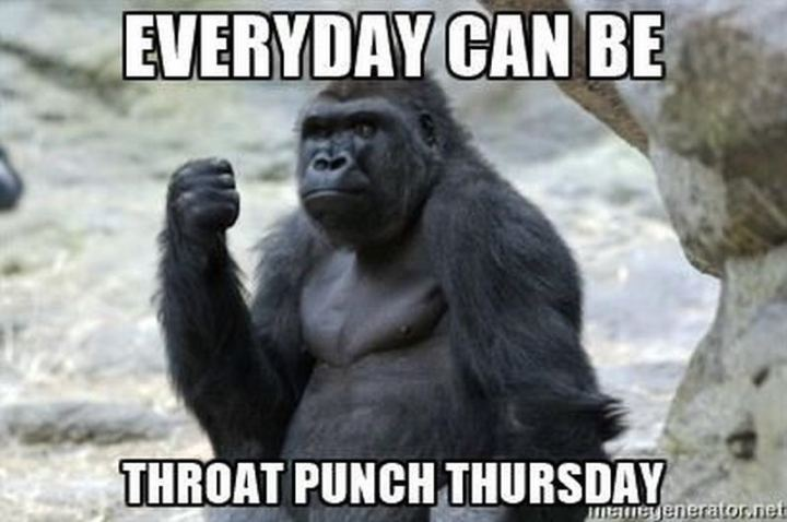 "101 Thursday Memes - ""Every day can be throat punch Thursday."""