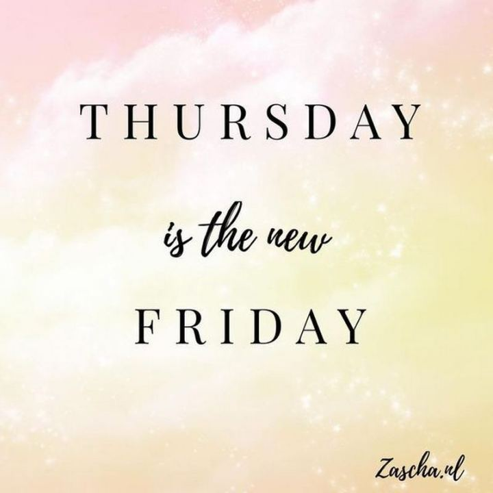 """Thursday is the new Friday."""