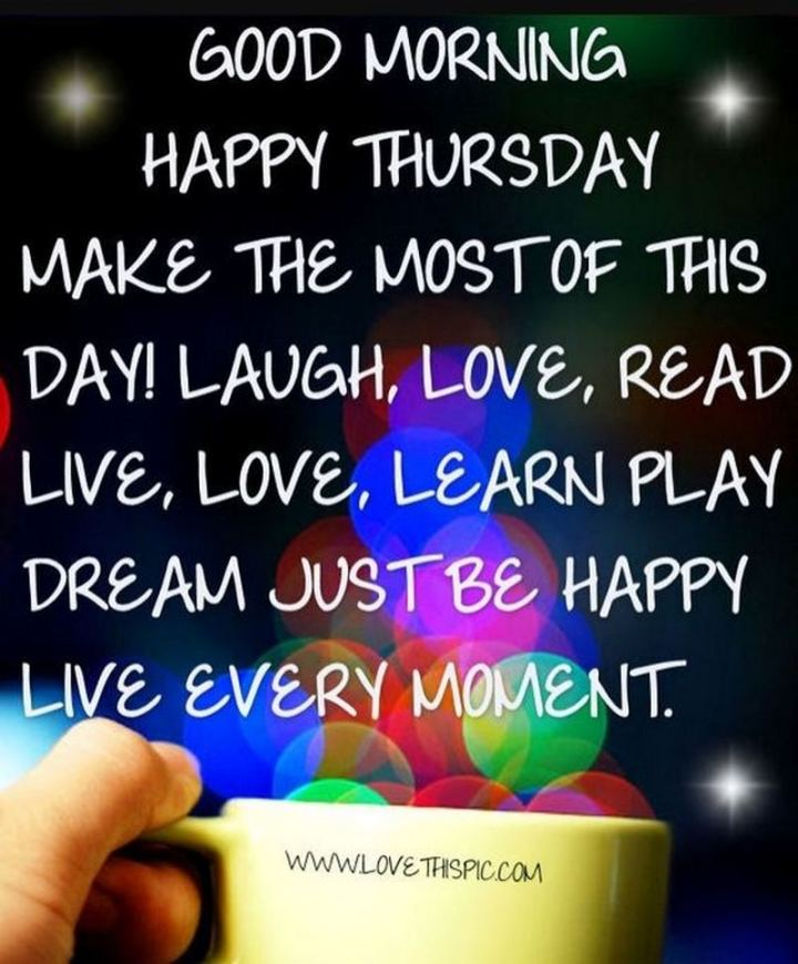 """Good morning. Happy Thursday. Make the most of this day! Laugh, love, read, live, love, learn, play, dream, just be happy. Live every moment."""