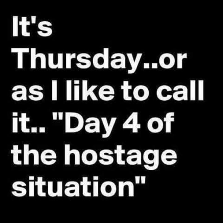 """It's Thursday...or as I like to call it...' Day 4 of the hostage situation '."""