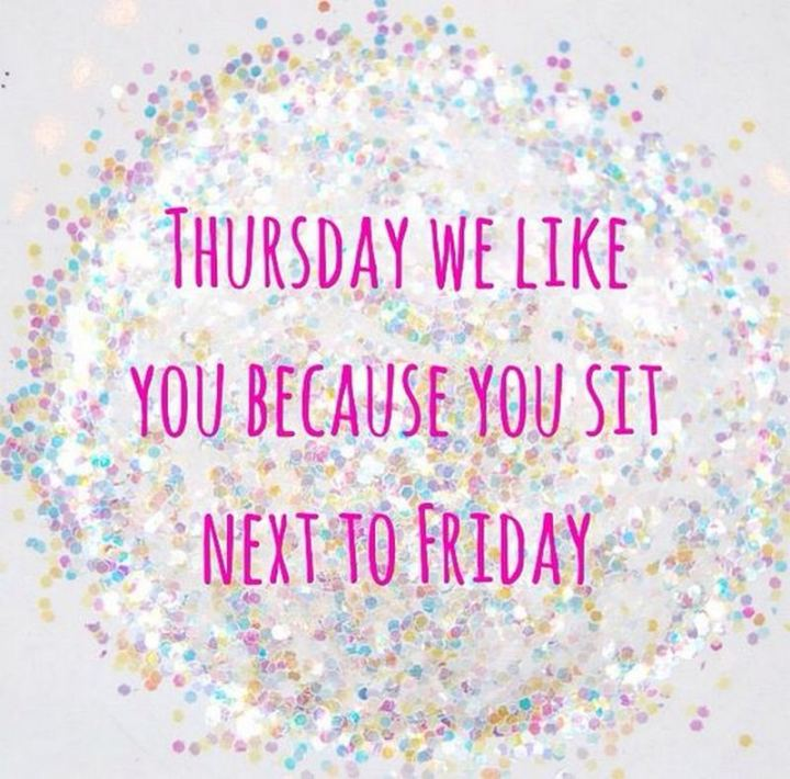 """Thursday we like you because you sit next to Friday."""