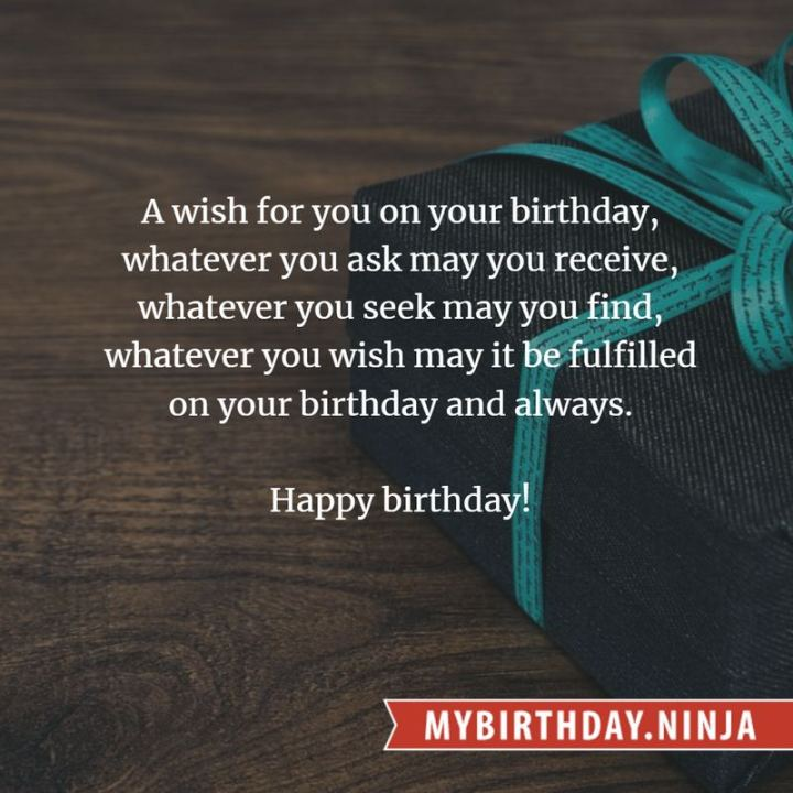 """43 Birthday Wishes For Friends - """"A wish for you on your birthday, whatever you ask may you receive, whatever you seek may you find, whatever you wish may it be fulfilled on your birthday and always. Happy birthday!"""""""