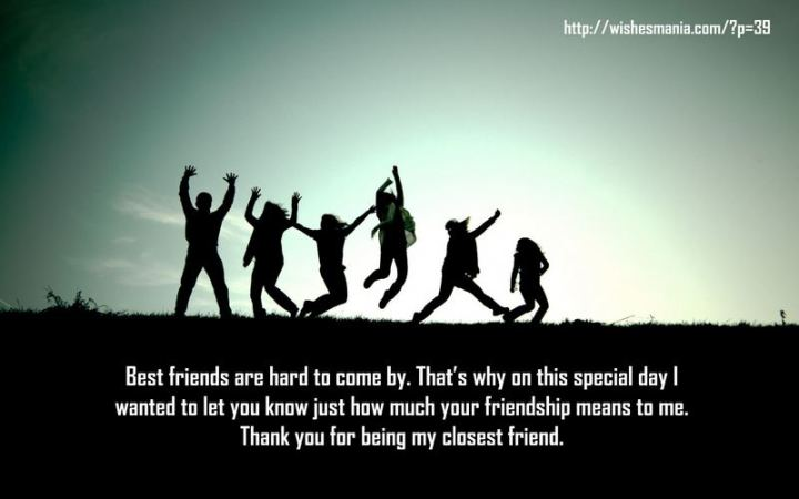 """43 Birthday Wishes For Friends - """"Best friends are hard to come by. That's why on this special day I wanted to let you know just how much your friendship means to me. Thank you for being my closest friend."""""""