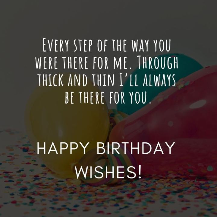 """43 Birthday Wishes For Friends - """"Every step of the way you were there for me. Through thick and thin I'll always be there for you. Happy birthday, wishes!"""""""