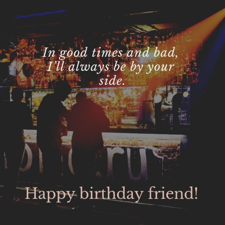 """43 Birthday Wishes For Friends - """"In good times and bad, I'll always be by your side. Happy birthday, friend!"""""""