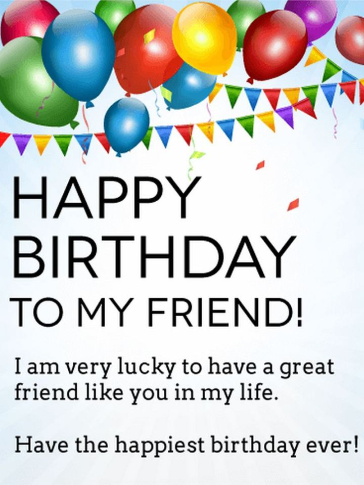 """43 Birthday Wishes For Friends - """"Happy Birthday To My Friend! I am very lucky to have a great friend like you in my life. Have the happiest birthday ever!"""""""