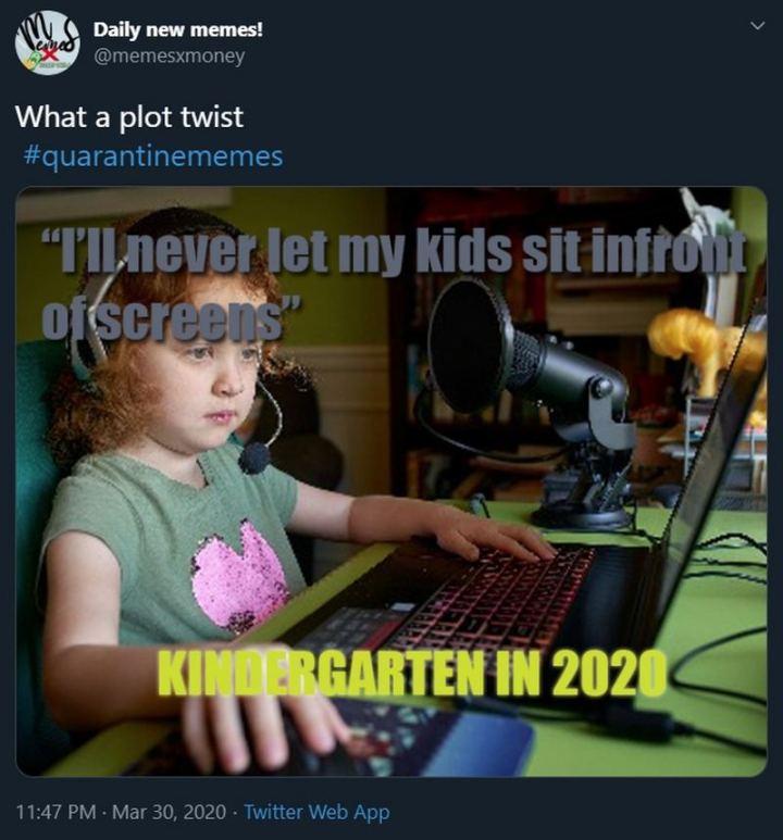 "53 Coronavirus Memes - ""Quarantine Memes - What a plot twist: I'll never let my kids sit in front of screens. Kindergarten in 2020."""