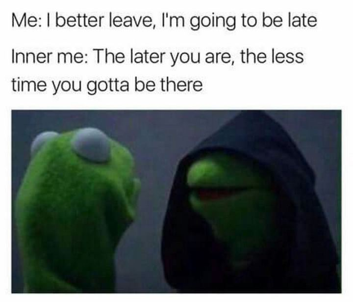 "75 Introvert Memes - ""Me: I better leave, I'm going to be late. Inner me: The later you are, the less time you gotta be there."""