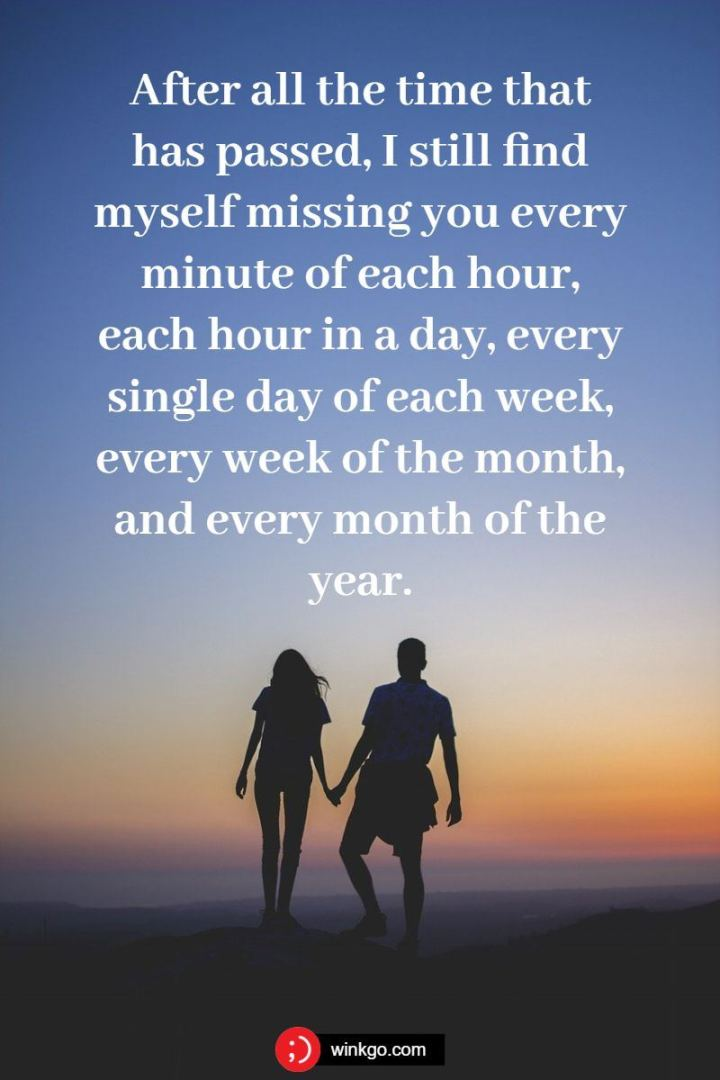 "45 I Miss You Quotes - ""After all the time that has passed, I still find myself missing you every minute of each hour, each hour in a day, every single day of each week, every week of the month, and every month of the year."" - Unknown"