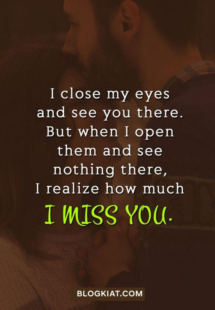 "45 I Miss You Quotes - ""I close my eyes and see you there. But when I open them and see nothing there, I realize how much I miss you."" - Unknown"