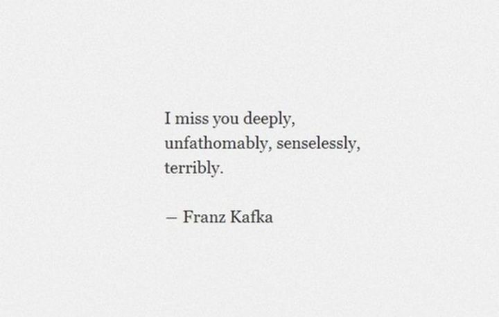"45 I Miss You Quotes - ""I miss you deeply, unfathomably, senselessly, terribly."" - Franz Kafka"
