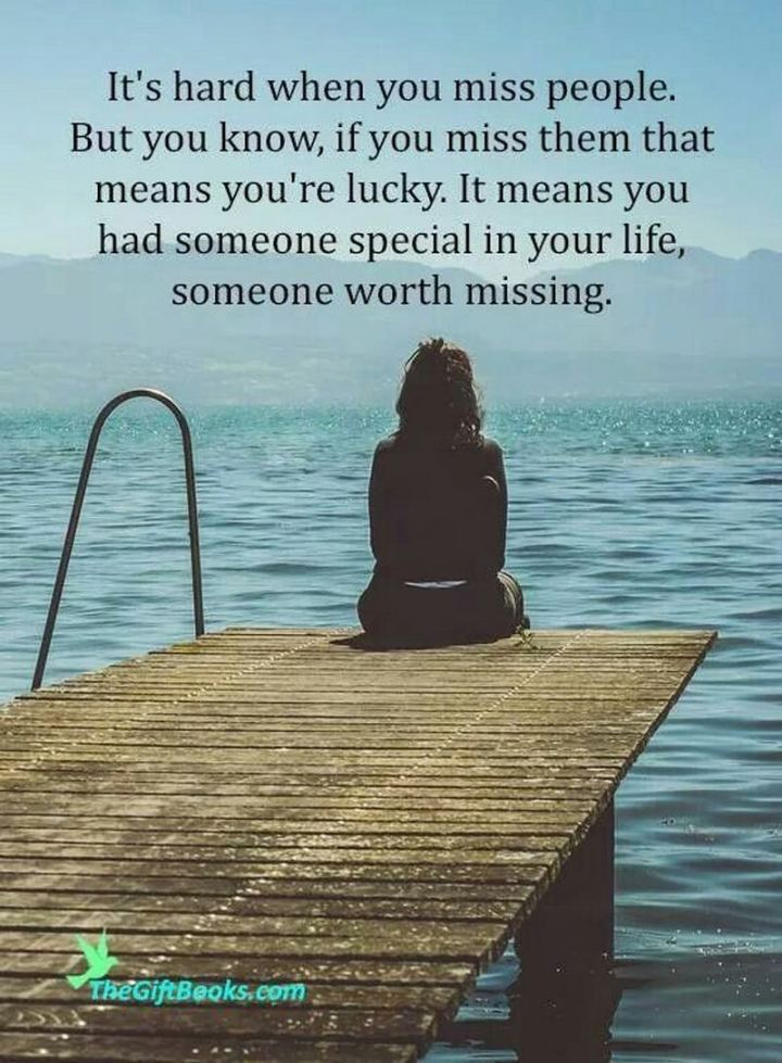 "45 I Miss You Quotes - ""It's hard when you miss people. But you know if you miss them, that means you're lucky. It means you had someone special in your life, someone worth missing."" - Nikki Schiefelbein"