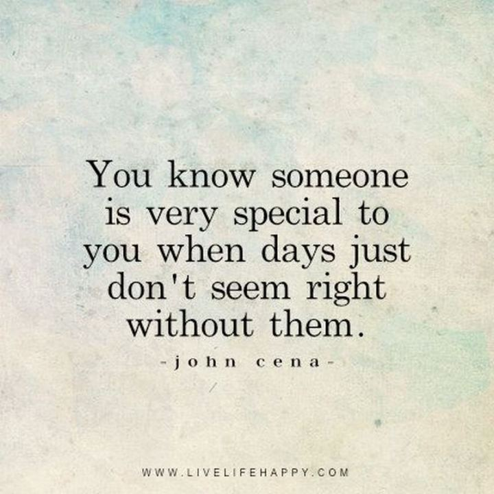 "45 I Miss You Quotes - ""You know someone is very special to you when days just don't seem right without them."" - John Cena"