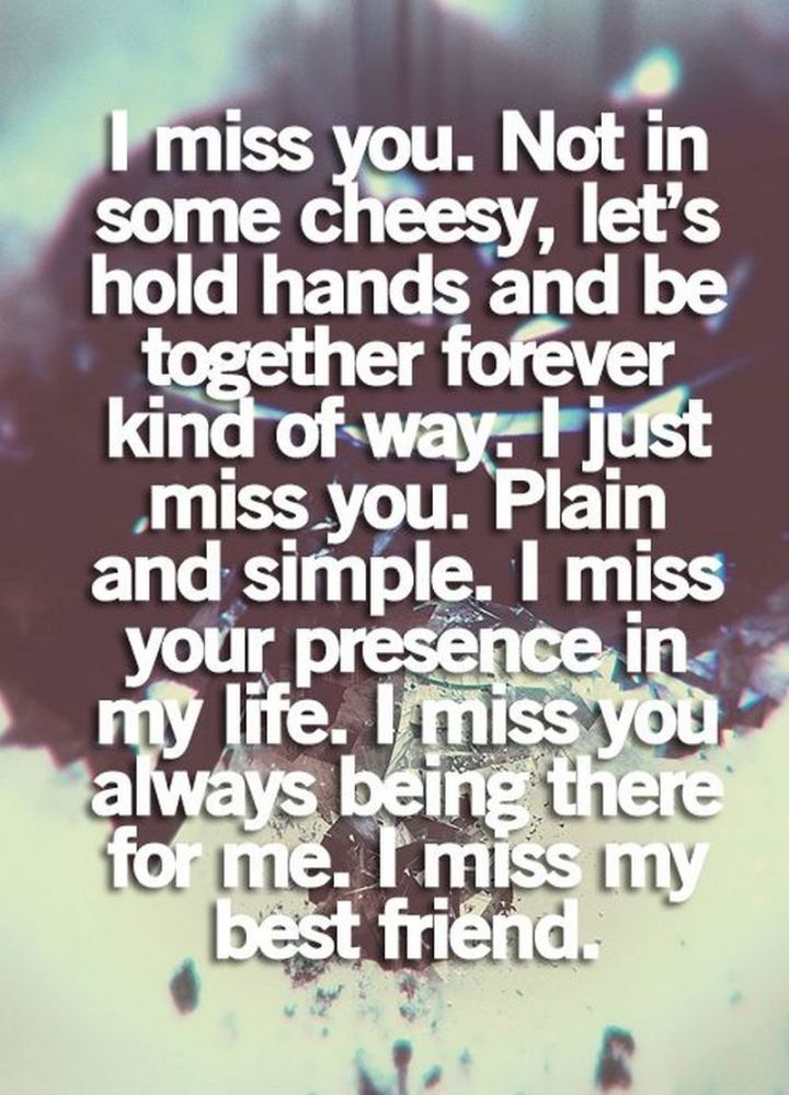 "45 I Miss You Quotes - ""I miss you. Not in some cheesy ""Let's hold hands and be together forever kind of way"". I just miss you, plain and simple. I miss your presence in my life. I miss you always being there for me. I miss you best friend."" - Unknown"