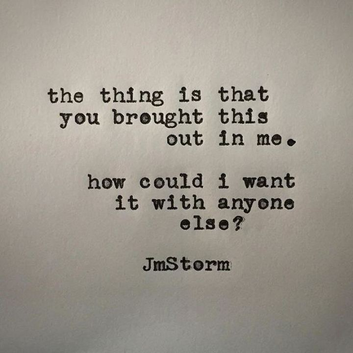 "45 I Miss You Quotes - ""The thing is that you brought this out in me. How could I want it with anyone else?"" - JmStorm"