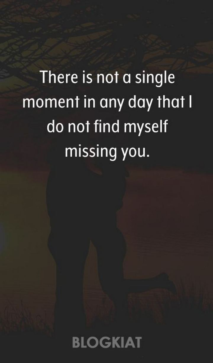 "45 I Miss You Quotes - ""There is not a single moment in any day that I do not find myself missing you."" - Unknown"