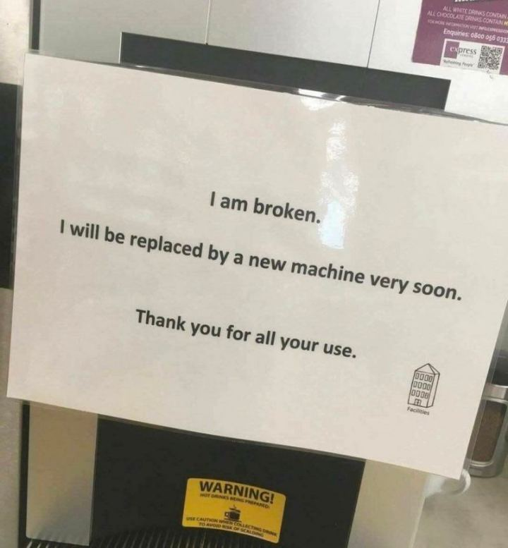 "53 Sad Memes - ""I am broken. I will be replaced by a new machine very soon. Thank you for all your use."""