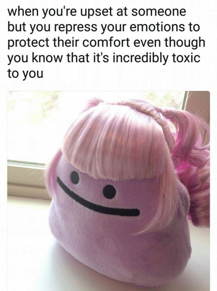 "53 Sad Memes - ""When you're upset at someone but you repress your emotions to protect the comfort even though you know that it's incredibly toxic to you."""